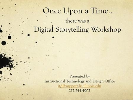 Once Upon a Time.. there was a Digital Storytelling Workshop Presented by Instructional Technology and Design Office 217-244-4903.