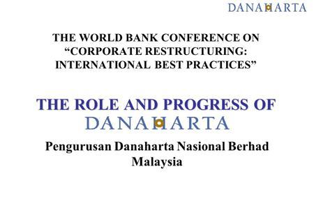 "THE ROLE AND PROGRESS OF THE WORLD BANK CONFERENCE ON ""CORPORATE RESTRUCTURING: INTERNATIONAL BEST PRACTICES"" THE ROLE AND PROGRESS OF Pengurusan Danaharta."