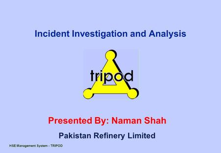 HSE Management System - TRIPOD Presented By: Naman Shah Pakistan Refinery Limited Incident Investigation and Analysis.