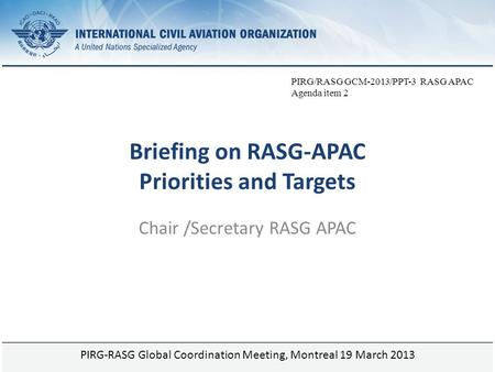 Page 1 Briefing on RASG-APAC Priorities and Targets Chair /Secretary RASG APAC PIRG-RASG Global Coordination Meeting, Montreal 19 March 2013 PIRG/RASG.