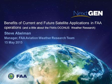 Benefits of Current and Future Satellite Applications in FAA operations (and a little about the FAA's OCONUS Weather Research) Steve Abelman Manager, FAA.