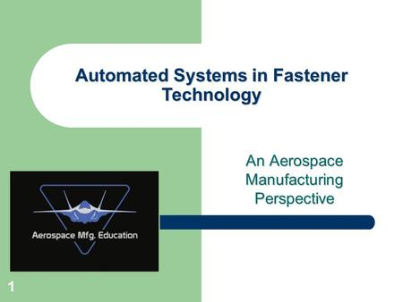 An Aerospace Manufacturing Perspective Automated Systems in Fastener Technology 1.