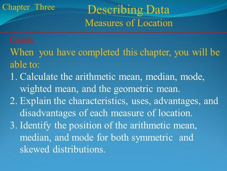 Chapter Three Describing Data Measures of Location Goals When you have completed this chapter, you will be able to: 1.Calculate the arithmetic mean, median,