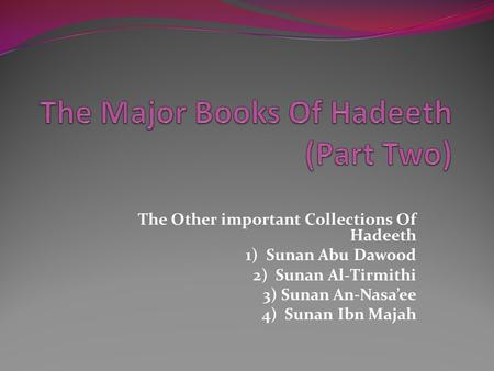 The Other important Collections Of Hadeeth 1) Sunan Abu Dawood 2) Sunan Al-Tirmithi 3) Sunan An-Nasa'ee 4) Sunan Ibn Majah.