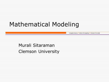 Computer Science School of Computing Clemson University Mathematical Modeling Murali Sitaraman Clemson University.