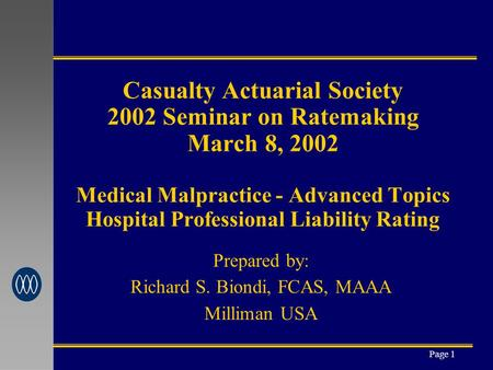 Page 1 Casualty Actuarial Society 2002 Seminar on Ratemaking March 8, 2002 Medical Malpractice - Advanced Topics Hospital Professional Liability Rating.