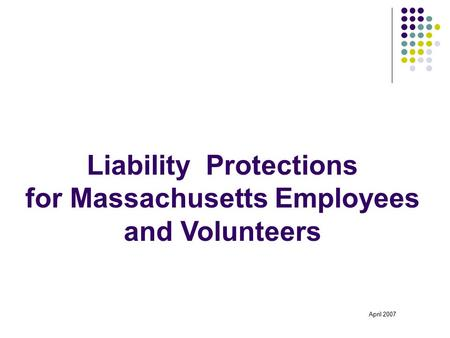 Liability Protections for Massachusetts Employees and Volunteers April 2007.