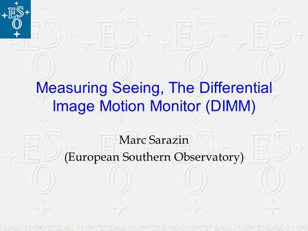 Measuring Seeing, The Differential Image Motion Monitor (DIMM) Marc Sarazin (European Southern Observatory)