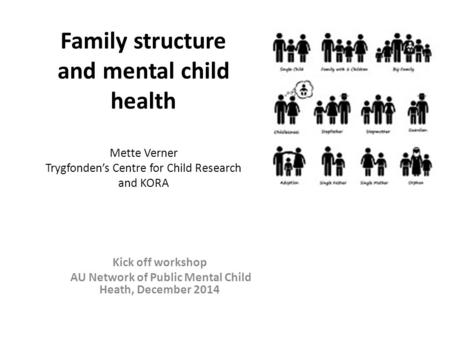 Family structure and mental child health Mette Verner Trygfonden's Centre for Child Research and KORA Kick off workshop AU Network of Public Mental Child.
