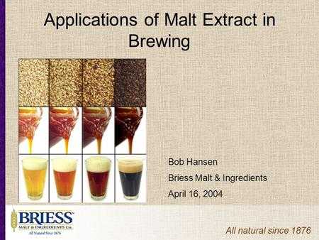 All natural since 1876 Applications of Malt Extract in Brewing Bob Hansen Briess Malt & Ingredients April 16, 2004.