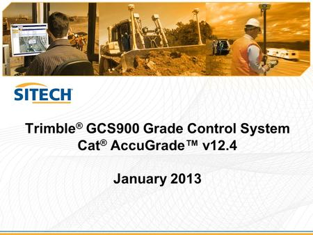 Trimble ® GCS900 Grade Control System Cat ® AccuGrade™ v12.4 January 2013.