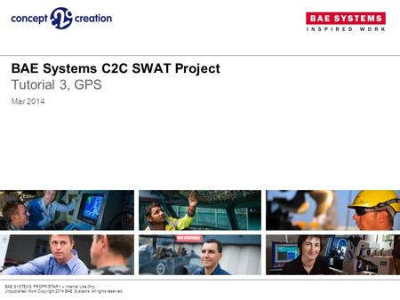 BAE SYSTEMS PROPRIETARY – Internal Use Only Unpublished Work Copyright 2014 BAE Systems. All rights reserved. BAE Systems C2C SWAT Project Tutorial 3,