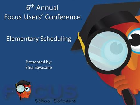 6 th Annual Focus Users' Conference 6 th Annual Focus Users' Conference Elementary Scheduling Presented by: Sara Sayasane Presented by: Sara Sayasane.