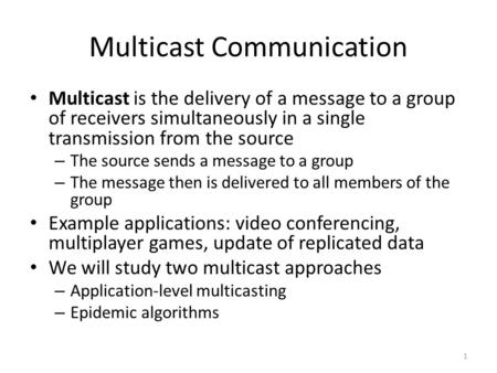 Multicast Communication Multicast is the delivery of a message to a group of receivers simultaneously in a single transmission from the source – The source.