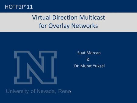 University of Nevada, Reno Virtual Direction Multicast for Overlay Networks Suat Mercan & Dr. Murat Yuksel HOTP2P'11.