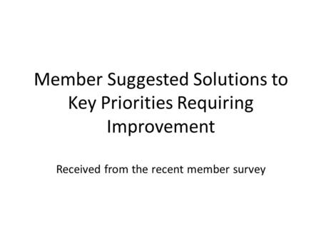 Member Suggested Solutions to Key Priorities Requiring Improvement Received from the recent member survey.
