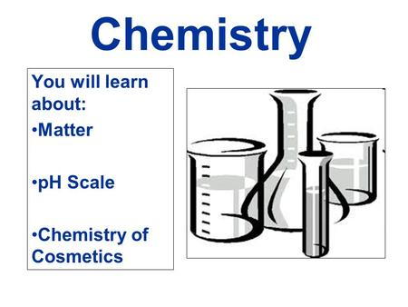 Chemistry You will learn about: Matter pH Scale Chemistry of Cosmetics.
