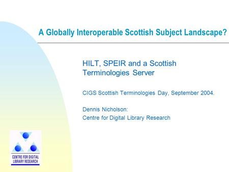 A Globally Interoperable Scottish Subject Landscape? HILT, SPEIR and a Scottish Terminologies Server CIGS Scottish Terminologies Day, September 2004. Dennis.
