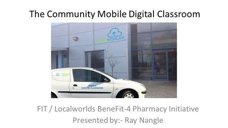 The Community Mobile Digital Classroom FIT / Localworlds BeneFit-4 Pharmacy Initiative Presented by:- Ray Nangle.