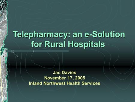 Telepharmacy: an e-Solution for Rural Hospitals Telepharmacy: an e-Solution for Rural Hospitals Jac Davies November 17, 2005 Inland Northwest Health Services.