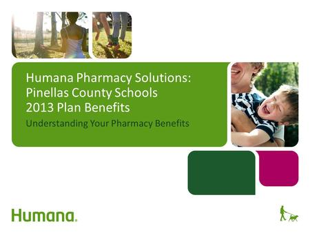 Humana Pharmacy Solutions: Pinellas County Schools 2013 Plan Benefits Understanding Your Pharmacy Benefits.