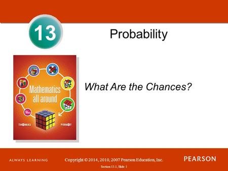Section 1.1, Slide 1 Copyright © 2014, 2010, 2007 Pearson Education, Inc. Section 13.1, Slide 1 13 Probability What Are the Chances?