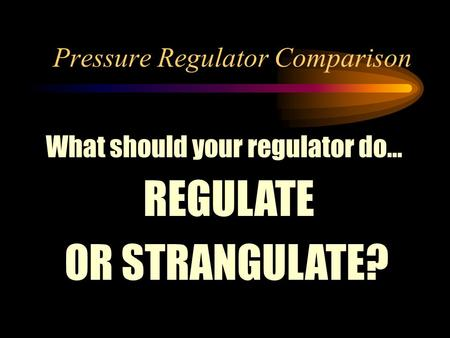 Pressure Regulator Comparison What should your regulator do… REGULATE OR STRANGULATE?