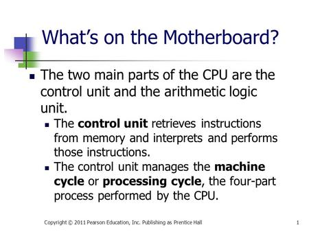 What's on the Motherboard? The two main parts of the CPU are the control unit and the arithmetic logic unit. The control unit retrieves instructions from.