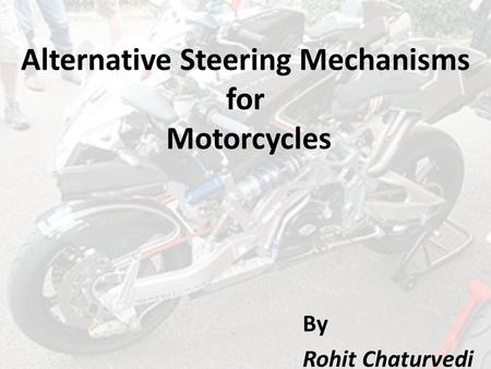 Alternative Steering Mechanisms for Motorcycles By Rohit Chaturvedi.