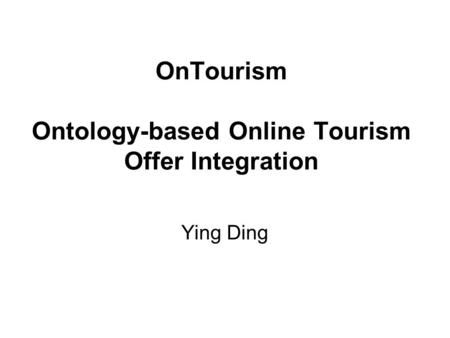 OnTourism Ontology-based Online Tourism Offer Integration Ying Ding.