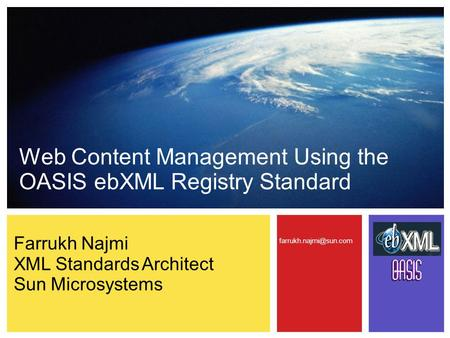 Web Content Management Using the OASIS ebXML Registry Standard Farrukh Najmi XML Standards Architect Sun Microsystems