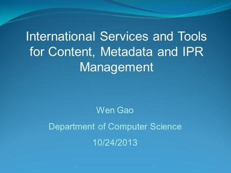 International Services and Tools for Content, Metadata and IPR Management Wen Gao Department of Computer Science 10/24/2013.
