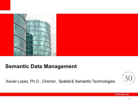 1 Semantic Data Management Xavier Lopez, Ph.D., Director, Spatial & Semantic Technologies.