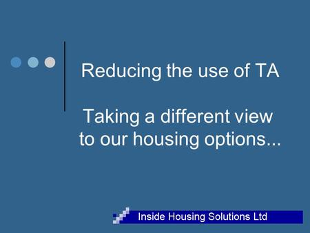 Reducing the use of TA Taking a different view to our housing options...