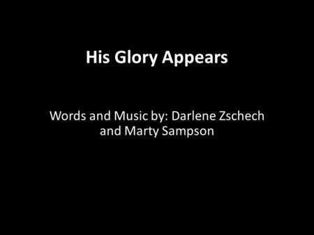 His Glory Appears Words and Music by: Darlene Zschech and Marty Sampson.