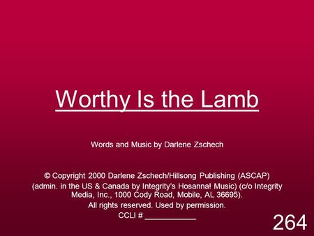 Worthy Is the Lamb Words and Music by Darlene Zschech © Copyright 2000 Darlene Zschech/Hillsong Publishing (ASCAP) (admin. in the US & Canada by Integrity's.