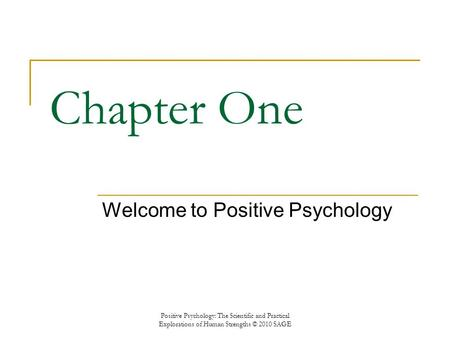 Chapter One Welcome to Positive Psychology Positive Psychology: The Scientific and Practical Explorations of Human Strengths © 2010 SAGE.
