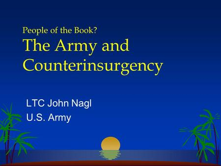 People of the Book? The Army and Counterinsurgency LTC John Nagl U.S. Army.