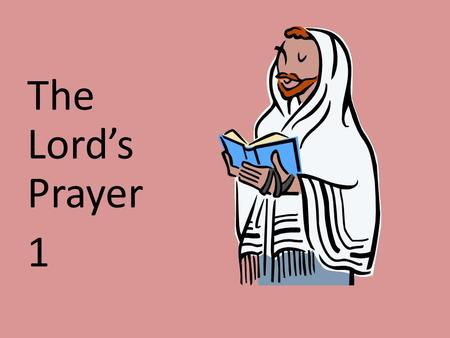 The Lord's Prayer 1. Who wrote the Lord's Prayer? Jesus taught us the Lord's Prayer See Luke 11:1 on next page: