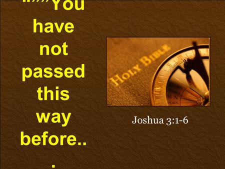 """""""You have not passed this way before... Joshua 3:1-6."