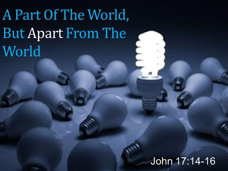 A Part Of The World, But Apart From The World John 17:14-16.