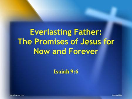 Everlasting Father: The Promises of Jesus for Now and Forever Isaiah 9:6.