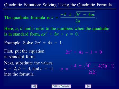 Table of Contents Quadratic Equation: Solving Using the Quadratic Formula Example: Solve 2x 2 + 4x = 1. The quadratic formula is Here, a, b, and c refer.