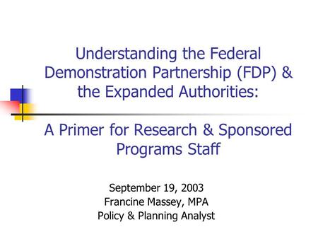 Understanding the Federal Demonstration Partnership (FDP) & the Expanded Authorities: A Primer for Research & Sponsored Programs Staff September 19, 2003.