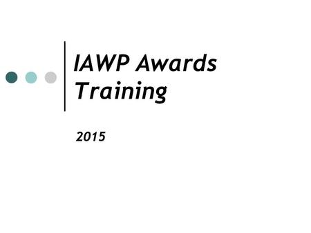 IAWP Awards Training 2015. Recognition of Excellence The IAWP awards program recognizes outstanding workforce professionals on the chapter/international.