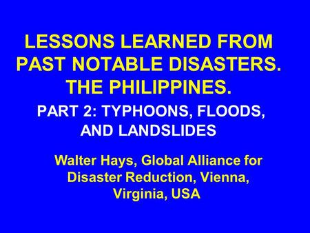 LESSONS LEARNED FROM PAST NOTABLE DISASTERS. THE PHILIPPINES. PART 2: TYPHOONS, FLOODS, AND LANDSLIDES Walter Hays, Global Alliance for Disaster Reduction,