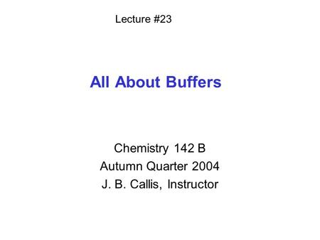 All About Buffers Chemistry 142 B Autumn Quarter 2004 J. B. Callis, Instructor Lecture #23.