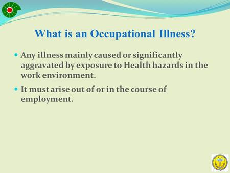 What is an Occupational Illness? Any illness mainly caused or significantly aggravated by exposure to Health hazards in the work environment. It must.