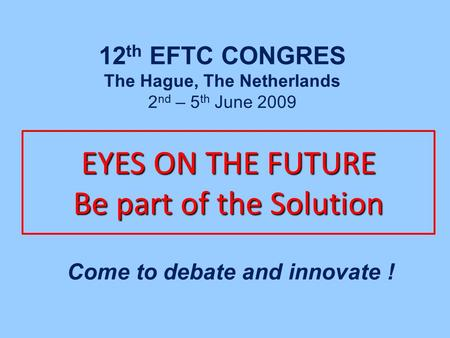 EYES ON THE FUTURE Be part of the Solution Come to debate and innovate ! 12 th EFTC CONGRES The Hague, The Netherlands 2 nd – 5 th June 2009.