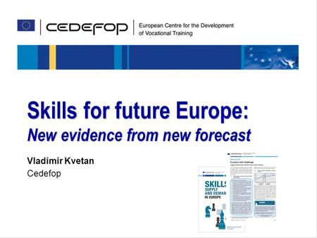 Skills for the future Skills for future Europe: New evidence from new forecast Vladimir Kvetan Cedefop.